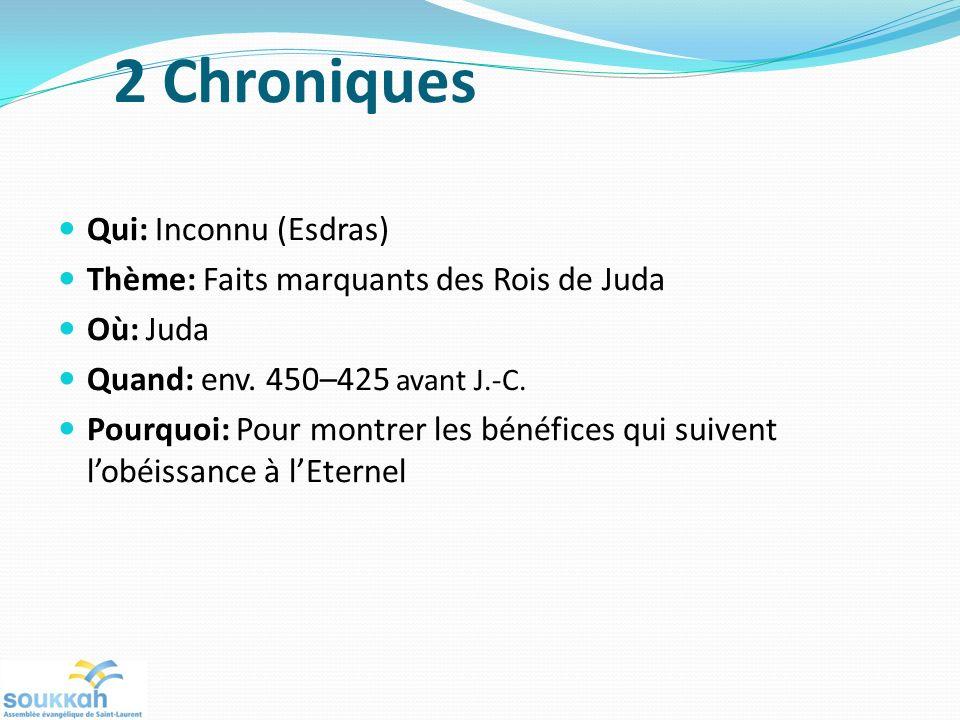 2 Chroniques Qui: Inconnu (Esdras) Thème: Faits marquants des Rois de Juda Où: Juda Quand: env. 450–425 avant J.-C. Pourquoi: Pour montrer les bénéfic