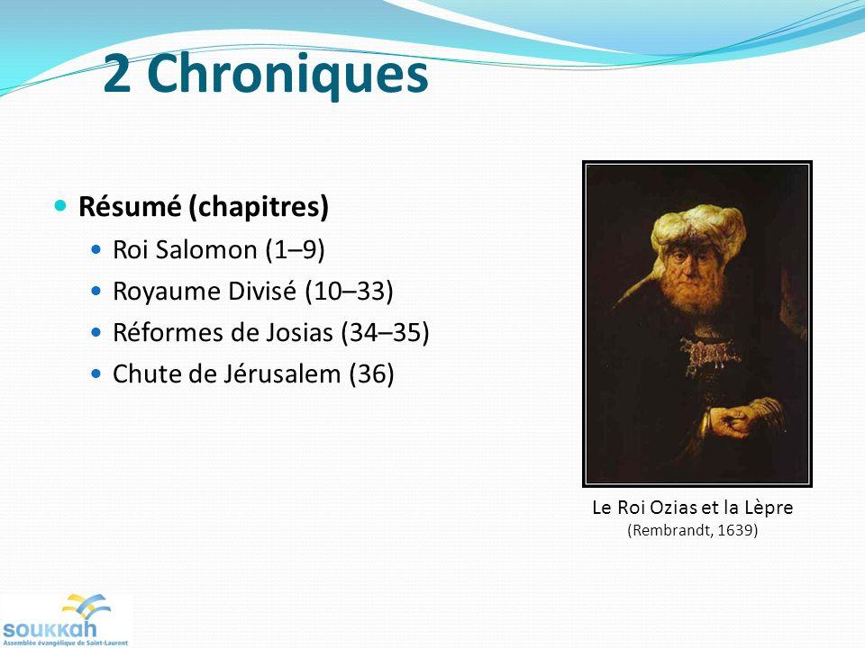 2 Chroniques Résumé (chapitres) Roi Salomon (1–9) Royaume Divisé (10–33) Réformes de Josias (34–35) Chute de Jérusalem (36) Le Roi Ozias et la Lèpre (Rembrandt, 1639)