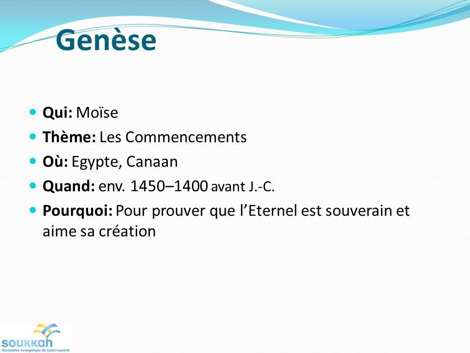 Genèse Qui: Moïse Thème: Les Commencements Où: Egypte, Canaan Quand: env. 1450–1400 avant J.-C. Pourquoi: Pour prouver que lEternel est souverain et a