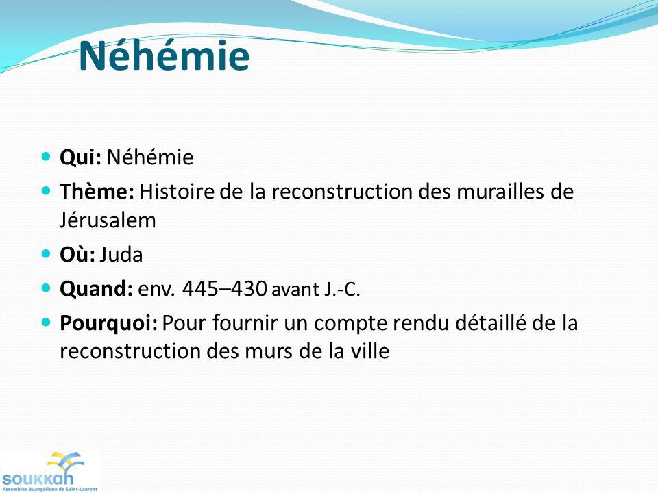 Néhémie Qui: Néhémie Thème: Histoire de la reconstruction des murailles de Jérusalem Où: Juda Quand: env.