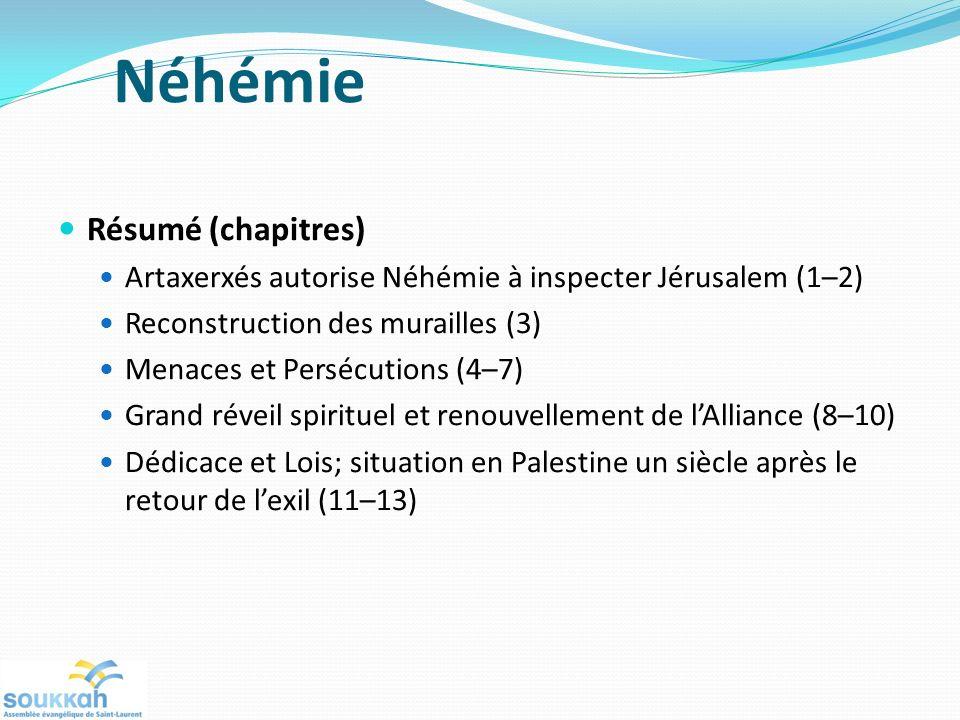Néhémie Résumé (chapitres) Artaxerxés autorise Néhémie à inspecter Jérusalem (1–2) Reconstruction des murailles (3) Menaces et Persécutions (4–7) Grand réveil spirituel et renouvellement de lAlliance (8–10) Dédicace et Lois; situation en Palestine un siècle après le retour de lexil (11–13)
