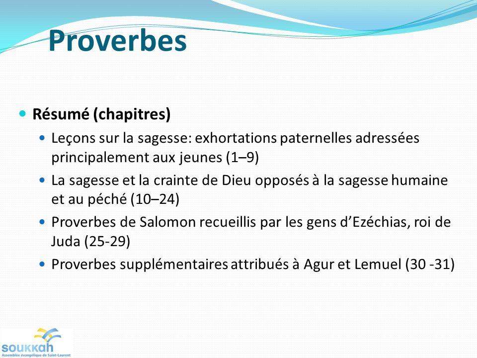 Proverbes Résumé (chapitres) Leçons sur la sagesse: exhortations paternelles adressées principalement aux jeunes (1–9) La sagesse et la crainte de Dieu opposés à la sagesse humaine et au péché (10–24) Proverbes de Salomon recueillis par les gens dEzéchias, roi de Juda (25-29) Proverbes supplémentaires attribués à Agur et Lemuel (30 -31)