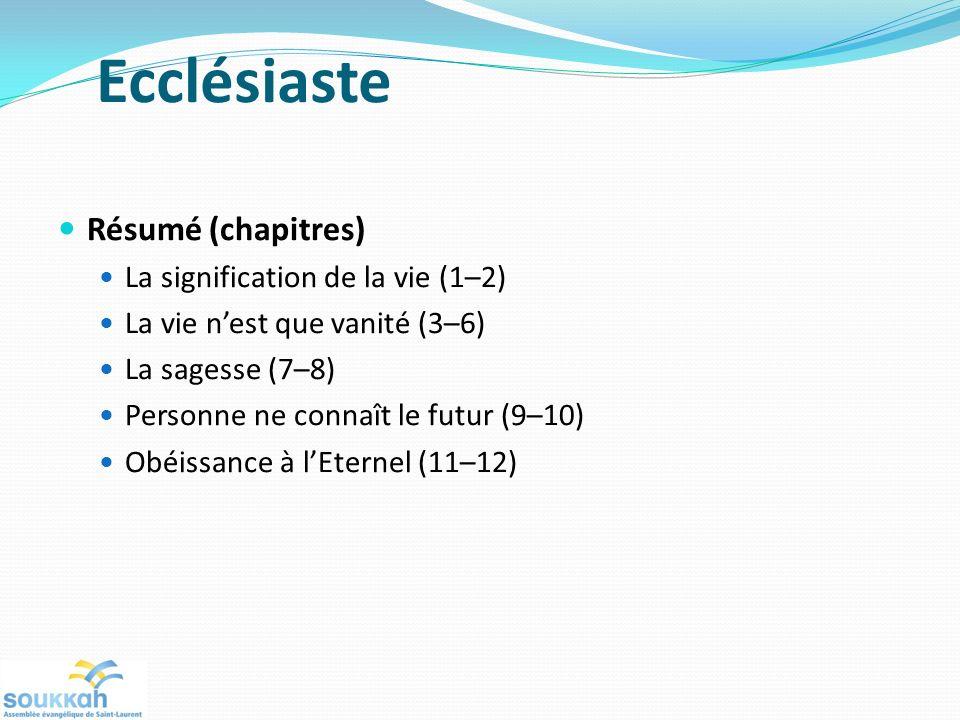 Ecclésiaste Résumé (chapitres) La signification de la vie (1–2) La vie nest que vanité (3–6) La sagesse (7–8) Personne ne connaît le futur (9–10) Obéissance à lEternel (11–12)
