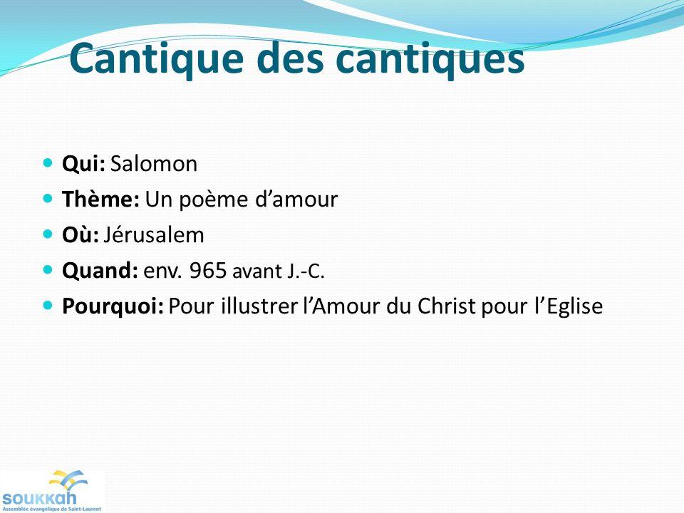 Cantique des cantiques Qui: Salomon Thème: Un poème damour Où: Jérusalem Quand: env. 965 avant J.-C. Pourquoi: Pour illustrer lAmour du Christ pour lE