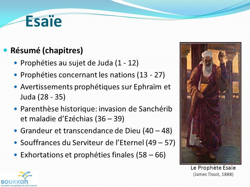 Esaïe Résumé (chapitres) Prophéties au sujet de Juda (1 - 12) Prophéties concernant les nations (13 - 27) Avertissements prophétiques sur Ephraïm et Juda (28 - 35) Parenthèse historique: invasion de Sanchérib et maladie dEzéchias (36 – 39) Grandeur et transcendance de Dieu (40 – 48) Souffrances du Serviteur de lEternel (49 – 57) Exhortations et prophéties finales (58 – 66) Le Prophète Esaïe (James Tissot, 1888)