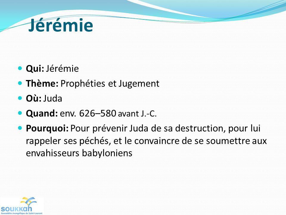 Jérémie Qui: Jérémie Thème: Prophéties et Jugement Où: Juda Quand: env. 626–580 avant J.-C. Pourquoi: Pour prévenir Juda de sa destruction, pour lui r