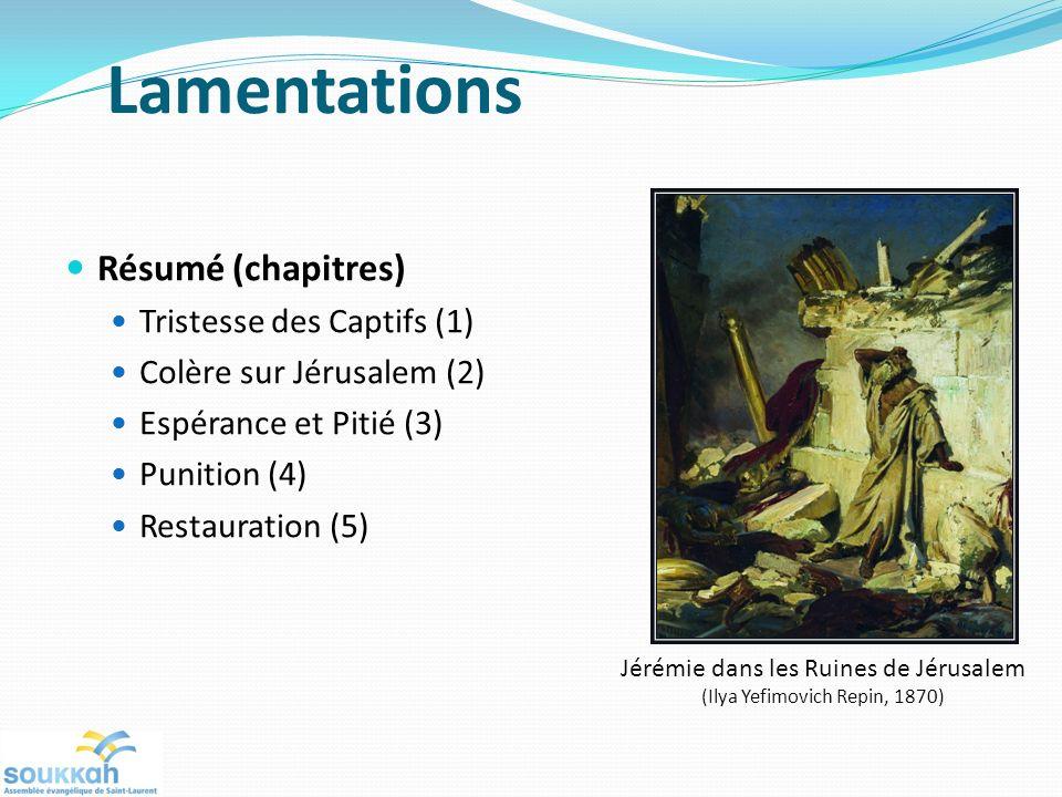 Lamentations Résumé (chapitres) Tristesse des Captifs (1) Colère sur Jérusalem (2) Espérance et Pitié (3) Punition (4) Restauration (5) Jérémie dans l