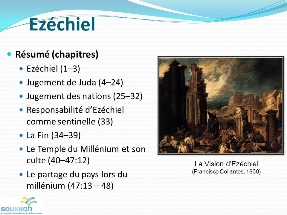 Ezéchiel Résumé (chapitres) Ezéchiel (1–3) Jugement de Juda (4–24) Jugement des nations (25–32) Responsabilité dEzéchiel comme sentinelle (33) La Fin (34–39) Le Temple du Millénium et son culte (40–47:12) Le partage du pays lors du millénium (47:13 – 48) La Vision dEzéchiel (Francisco Collantes, 1630)