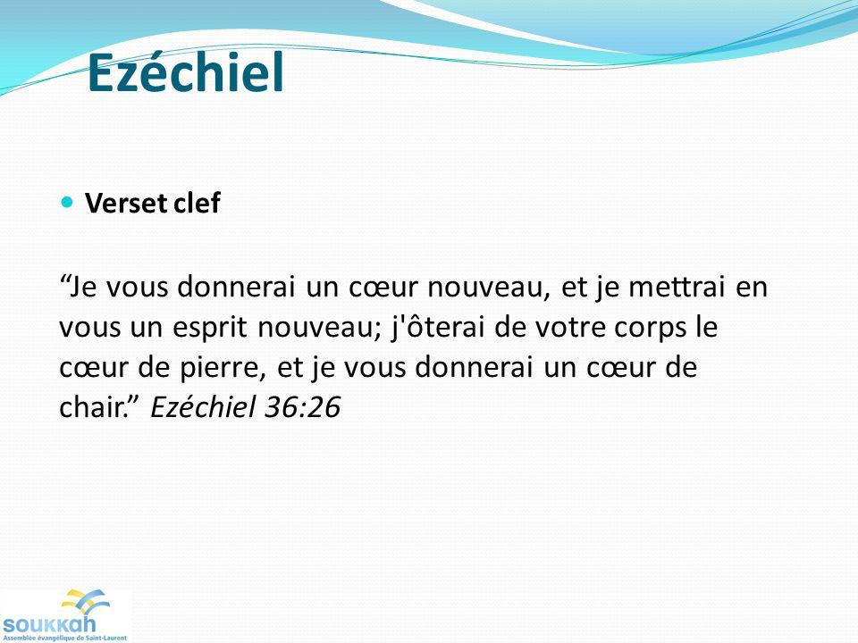 Ezéchiel Verset clef Je vous donnerai un cœur nouveau, et je mettrai en vous un esprit nouveau; j ôterai de votre corps le cœur de pierre, et je vous donnerai un cœur de chair.