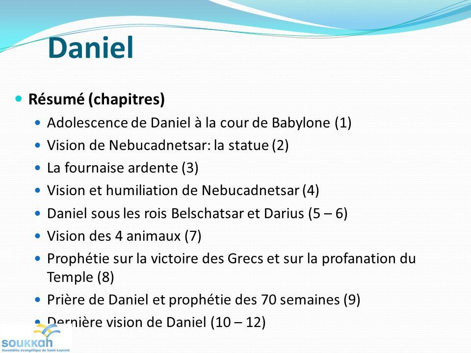 Daniel Résumé (chapitres) Adolescence de Daniel à la cour de Babylone (1) Vision de Nebucadnetsar: la statue (2) La fournaise ardente (3) Vision et humiliation de Nebucadnetsar (4) Daniel sous les rois Belschatsar et Darius (5 – 6) Vision des 4 animaux (7) Prophétie sur la victoire des Grecs et sur la profanation du Temple (8) Prière de Daniel et prophétie des 70 semaines (9) Dernière vision de Daniel (10 – 12)