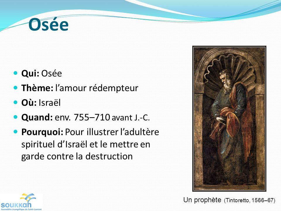 Osée Qui: Osée Thème: lamour rédempteur Où: Israël Quand: env. 755–710 avant J.-C. Pourquoi: Pour illustrer ladultère spirituel dIsraël et le mettre e
