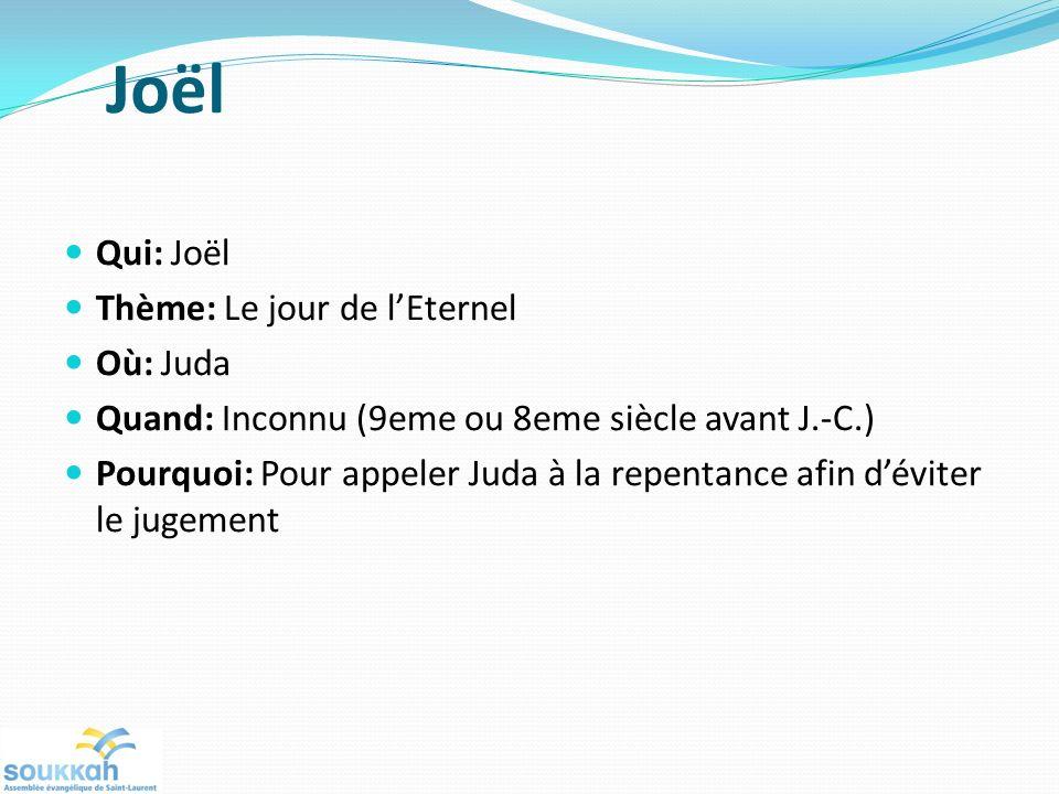 Joël Qui: Joël Thème: Le jour de lEternel Où: Juda Quand: Inconnu (9eme ou 8eme siècle avant J.-C.) Pourquoi: Pour appeler Juda à la repentance afin déviter le jugement