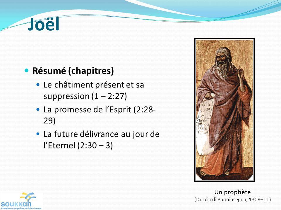 Joël Résumé (chapitres) Le châtiment présent et sa suppression (1 – 2:27) La promesse de lEsprit (2:28- 29) La future délivrance au jour de lEternel (2:30 – 3) Un prophète (Duccio di Buoninsegna, 1308–11)