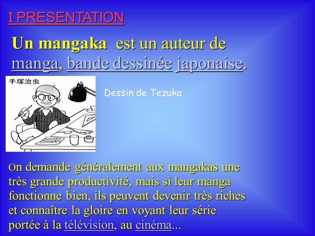 I PRESENTATION O n demande généralement aux mangakas une très grande productivité, mais si leur manga fonctionne bien, ils peuvent devenir très riches et connaître la gloire en voyant leur série portée à la télévision, au cinéma...