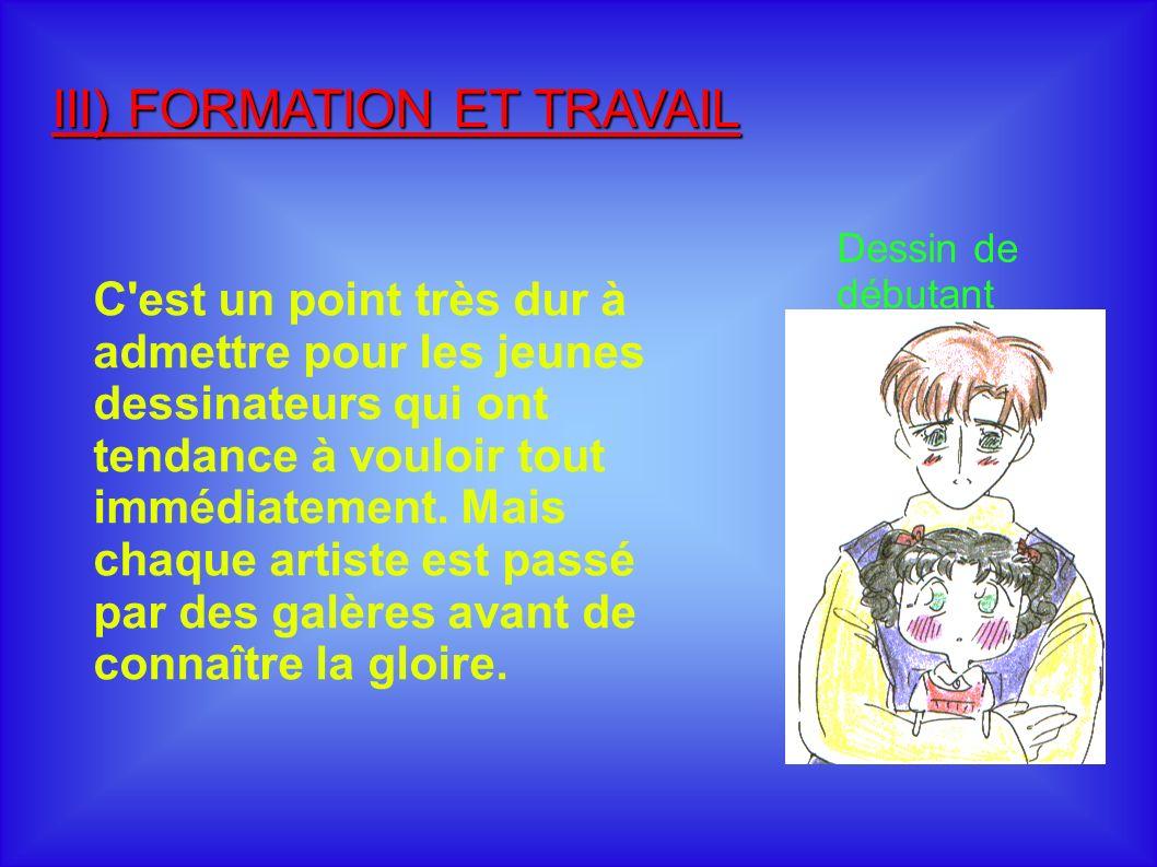 III) FORMATION ET TRAVAIL C est un point très dur à admettre pour les jeunes dessinateurs qui ont tendance à vouloir tout immédiatement.