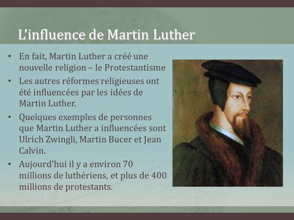 Linfluence de Martin Luther En fait, Martin Luther a créé une nouvelle religion – le Protestantisme Les autres réformes religieuses ont été influencée