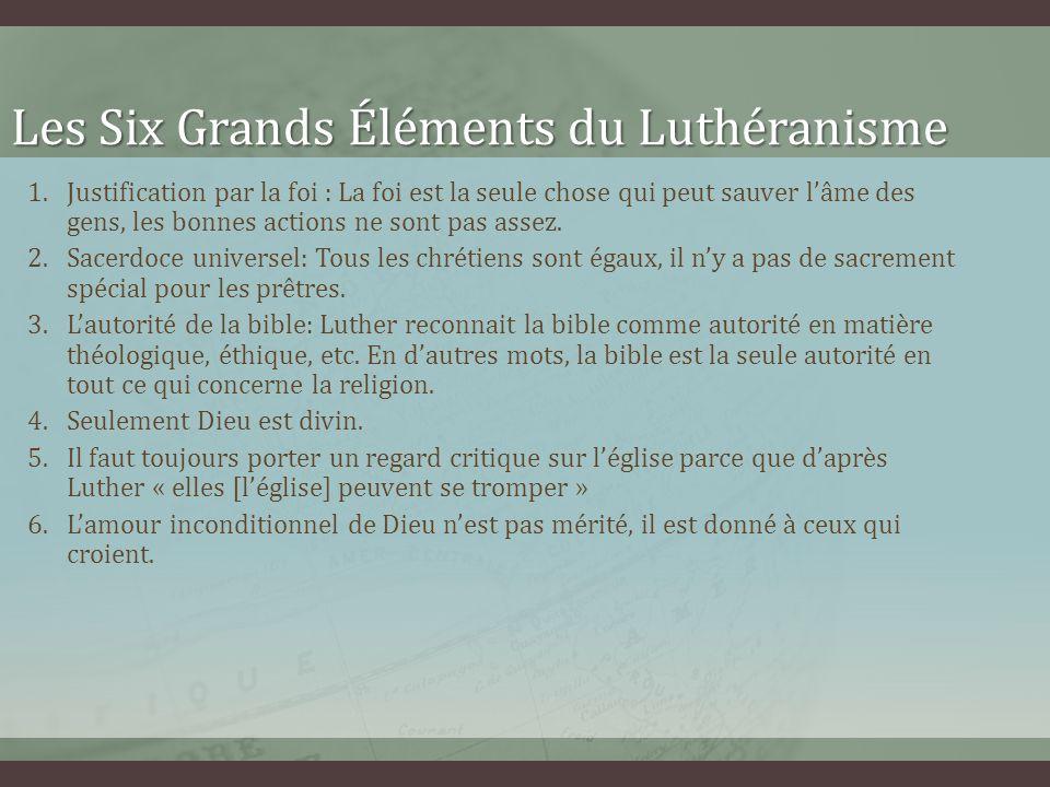 Les Six Grands Éléments du Luthéranisme 1.Justification par la foi : La foi est la seule chose qui peut sauver lâme des gens, les bonnes actions ne so
