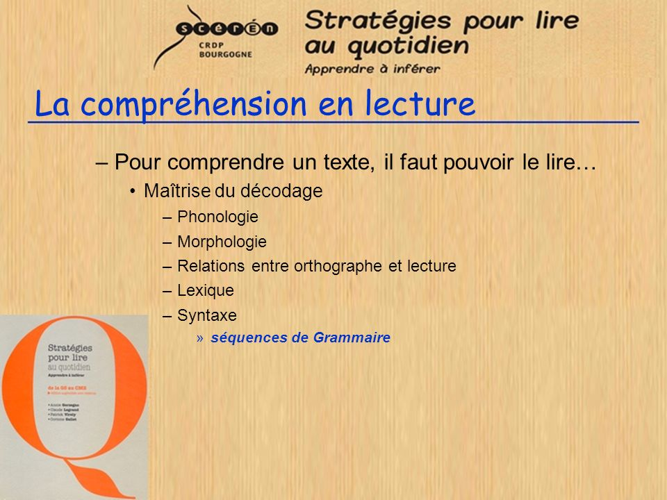 La compréhension en lecture –Pour comprendre un texte, il faut pouvoir le lire… Maîtrise du décodage –Phonologie –Morphologie –Relations entre orthogr
