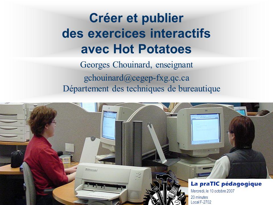 Créer et publier des exercices interactifs avec Hot Potatoes Georges Chouinard, enseignant gchouinard@cegep-fxg.qc.ca Département des techniques de bu