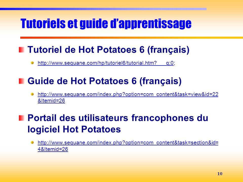 10 Tutoriels et guide dapprentissage Tutoriel de Hot Potatoes 6 (français) http://www.sequane.com/hp/tutoriel6/tutorial.htm?___q;0http://www.sequane.c