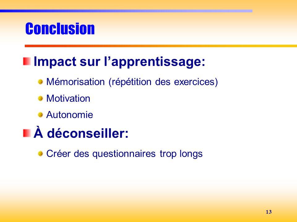 13 Conclusion Impact sur lapprentissage: Mémorisation (répétition des exercices) Motivation Autonomie À déconseiller: Créer des questionnaires trop lo