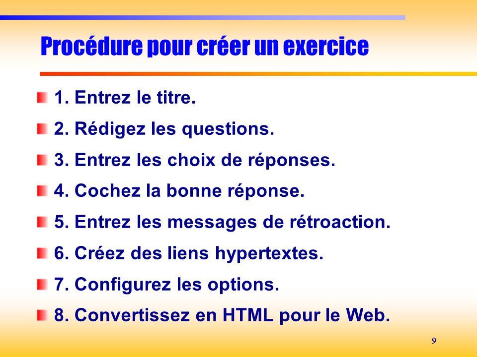 9 Procédure pour créer un exercice 1. Entrez le titre. 2. Rédigez les questions. 3. Entrez les choix de réponses. 4. Cochez la bonne réponse. 5. Entre