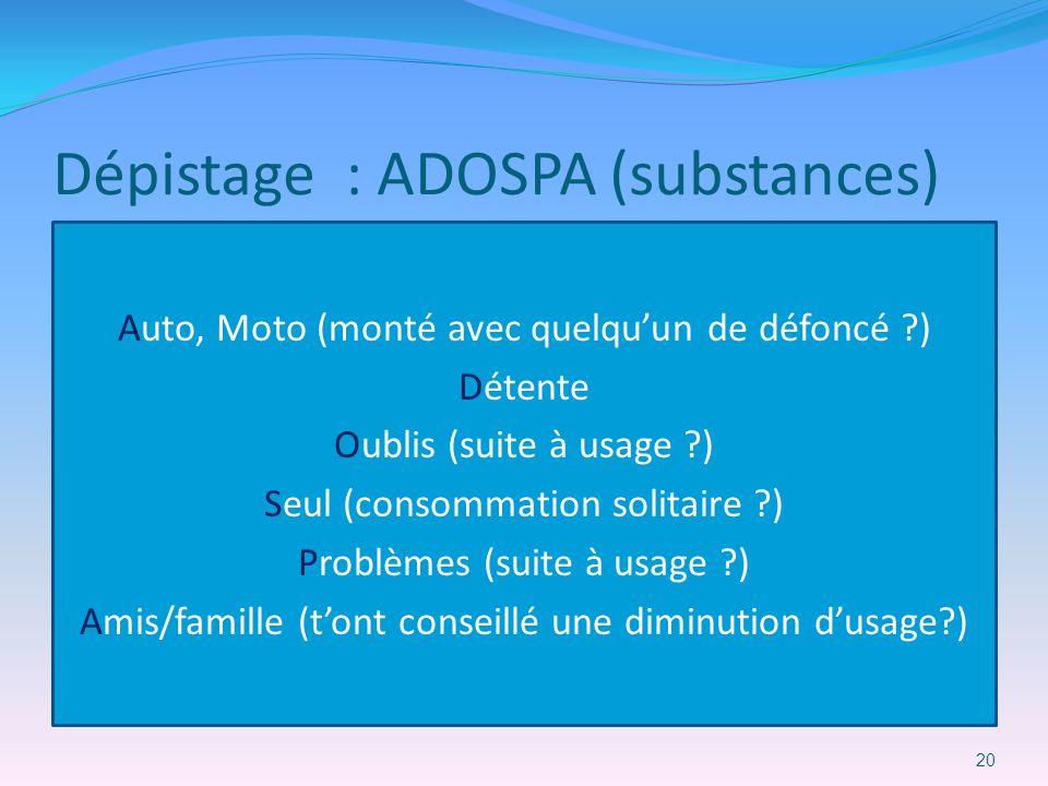 Dépistage : ADOSPA (substances) Auto, Moto (monté avec quelquun de défoncé ?) Détente Oublis (suite à usage ?) Seul (consommation solitaire ?) Problèm