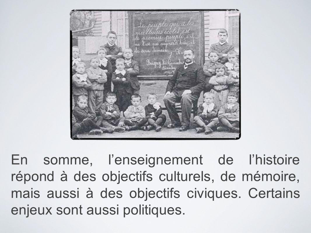 En somme, lenseignement de lhistoire répond à des objectifs culturels, de mémoire, mais aussi à des objectifs civiques. Certains enjeux sont aussi pol