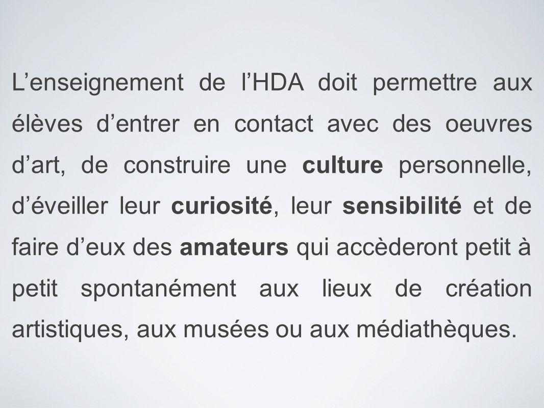 Lenseignement de lHDA doit permettre aux élèves dentrer en contact avec des oeuvres dart, de construire une culture personnelle, déveiller leur curios