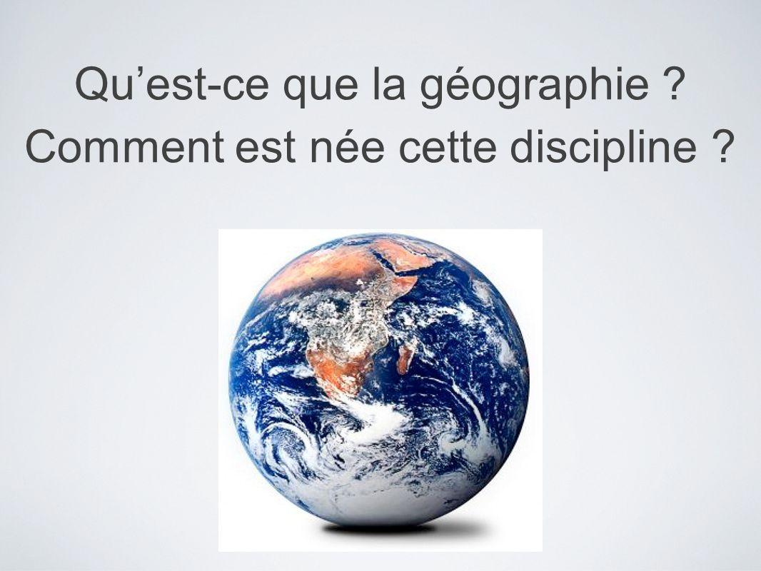 Quest-ce que la géographie ? Comment est née cette discipline ?