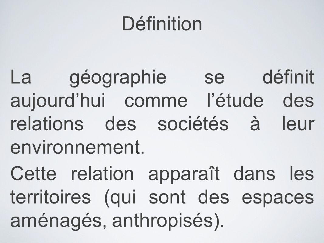 Définition La géographie se définit aujourdhui comme létude des relations des sociétés à leur environnement. Cette relation apparaît dans les territoi