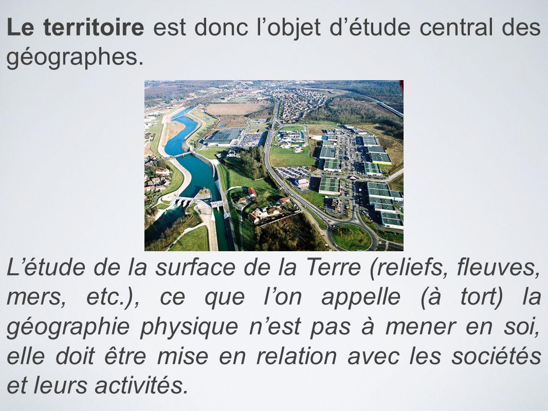 Le territoire est donc lobjet détude central des géographes. Létude de la surface de la Terre (reliefs, fleuves, mers, etc.), ce que lon appelle (à to