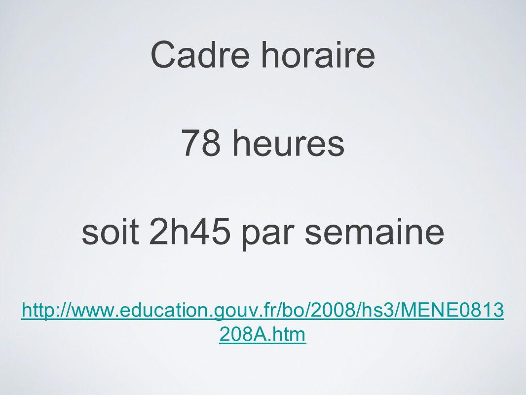 Cadre horaire 78 heures soit 2h45 par semaine http://www.education.gouv.fr/bo/2008/hs3/MENE0813 208A.htm http://www.education.gouv.fr/bo/2008/hs3/MENE