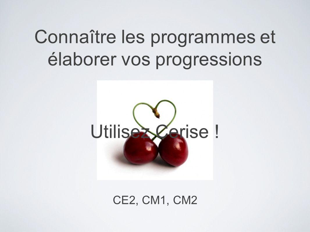 Connaître les programmes et élaborer vos progressions Utilisez Cerise ! CE2, CM1, CM2