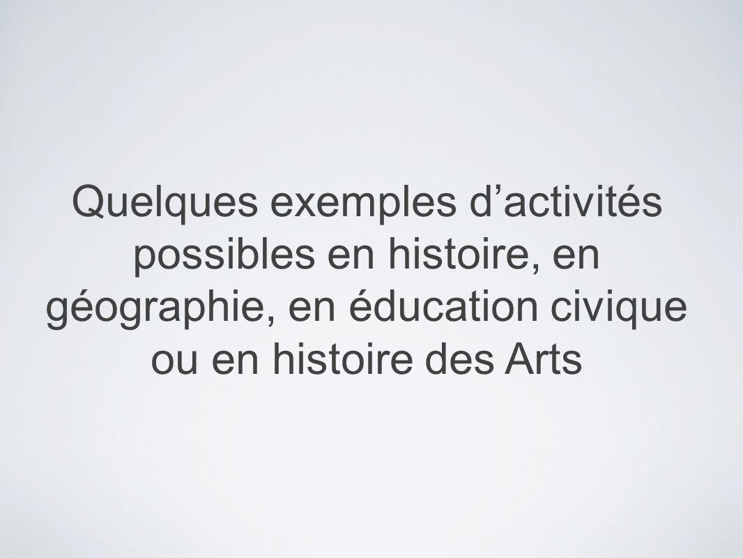 Quelques exemples dactivités possibles en histoire, en géographie, en éducation civique ou en histoire des Arts