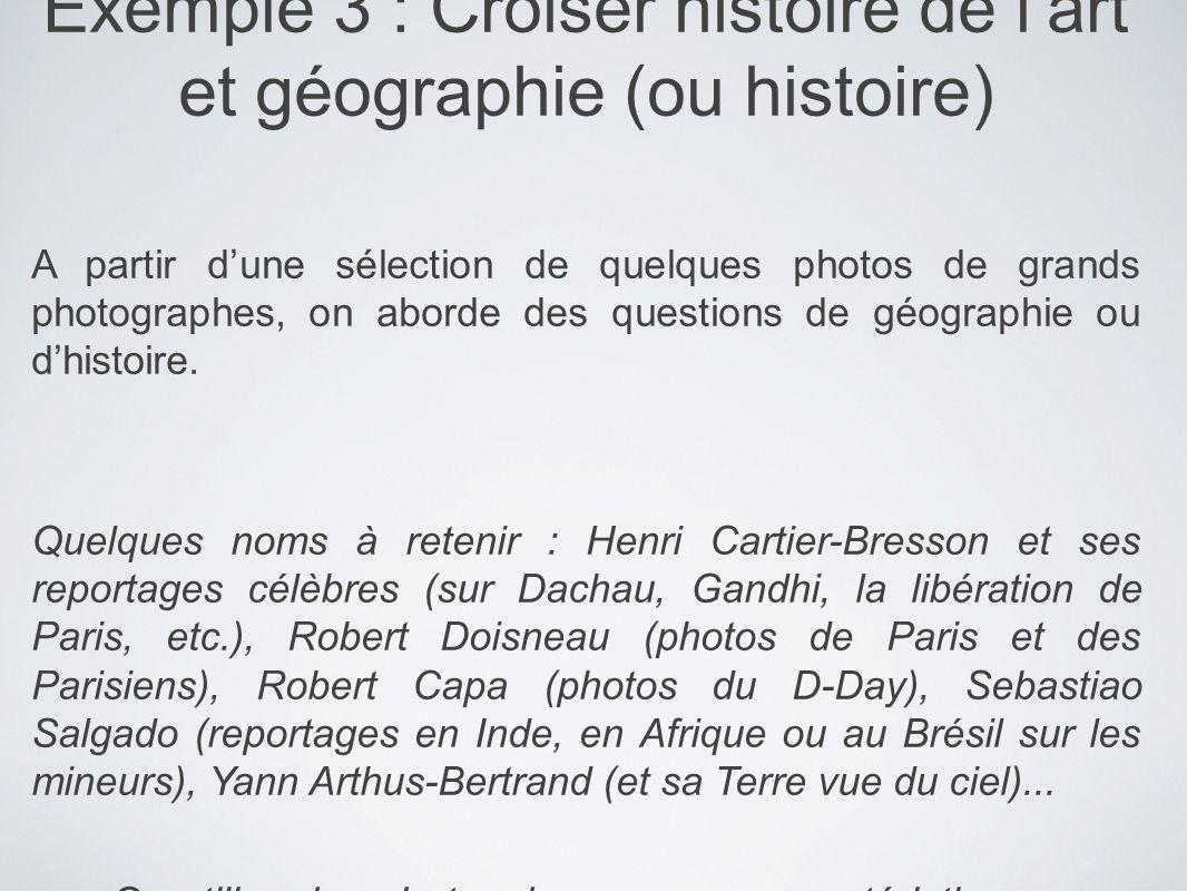 Exemple 3 : Croiser histoire de lart et géographie (ou histoire) A partir dune sélection de quelques photos de grands photographes, on aborde des ques