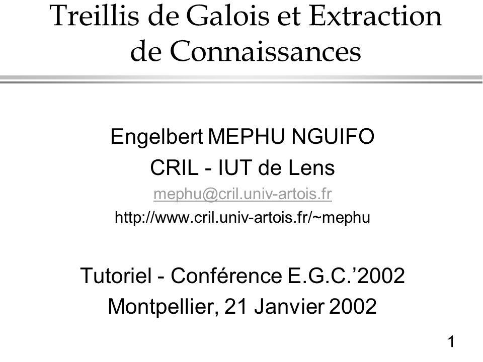 1 Treillis de Galois et Extraction de Connaissances Engelbert MEPHU NGUIFO CRIL - IUT de Lens mephu@cril.univ-artois.fr http://www.cril.univ-artois.fr/~mephu Tutoriel - Conférence E.G.C.2002 Montpellier, 21 Janvier 2002