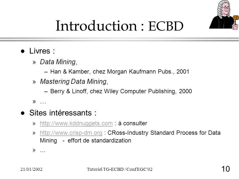10 21/01/2002Tutoriel TG-ECBD / Conf EGC 02 Introduction : ECBD l Livres : »Data Mining, –Han & Kamber, chez Morgan Kaufmann Pubs., 2001 »Mastering Data Mining, –Berry & Linoff, chez Wiley Computer Publishing, 2000 »… l Sites intéressants : »http://www.kddnuggets.com : à consulterhttp://www.kddnuggets.com »http://www.crisp-dm.org : CRoss-Industry Standard Process for Data Mining - effort de standardizationhttp://www.crisp-dm.org »…