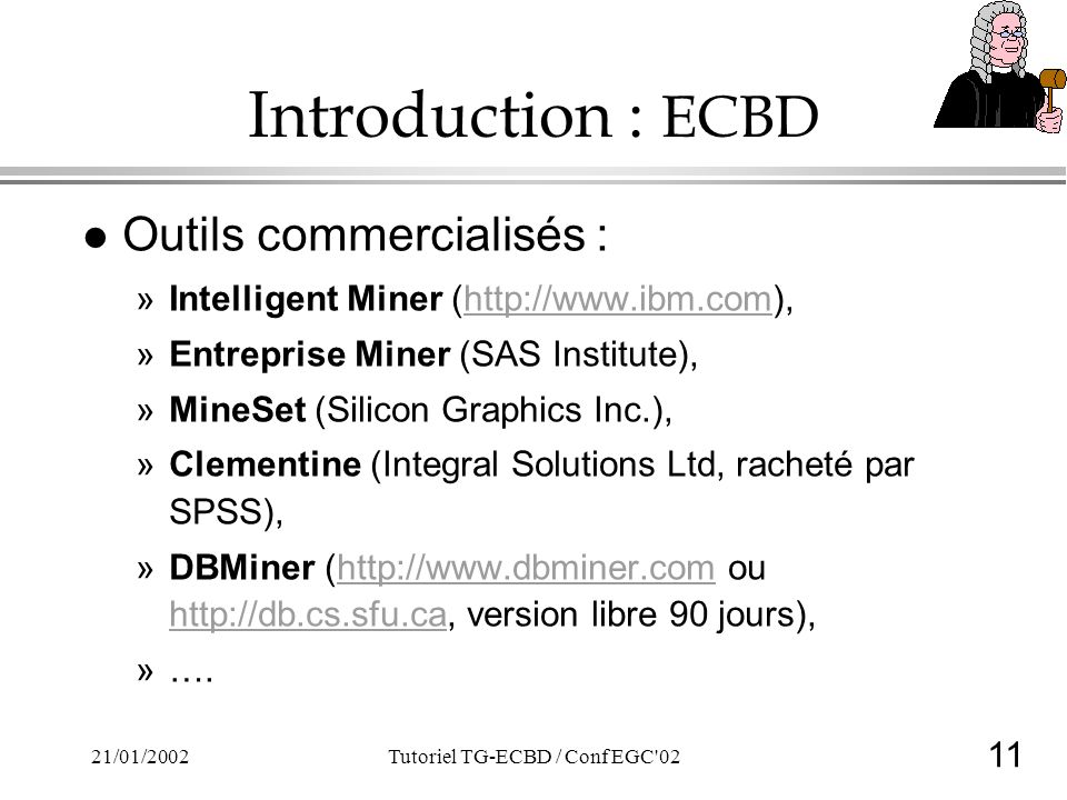 11 21/01/2002Tutoriel TG-ECBD / Conf EGC 02 Introduction : ECBD l Outils commercialisés : »Intelligent Miner (http://www.ibm.com),http://www.ibm.com »Entreprise Miner (SAS Institute), »MineSet (Silicon Graphics Inc.), »Clementine (Integral Solutions Ltd, racheté par SPSS), »DBMiner (http://www.dbminer.com ou http://db.cs.sfu.ca, version libre 90 jours),http://www.dbminer.com http://db.cs.sfu.ca »….