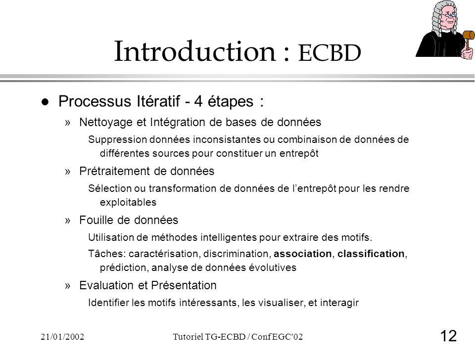12 21/01/2002Tutoriel TG-ECBD / Conf EGC 02 Introduction : ECBD l Processus Itératif - 4 étapes : »Nettoyage et Intégration de bases de données Suppression données inconsistantes ou combinaison de données de différentes sources pour constituer un entrepôt »Prétraitement de données Sélection ou transformation de données de lentrepôt pour les rendre exploitables »Fouille de données Utilisation de méthodes intelligentes pour extraire des motifs.