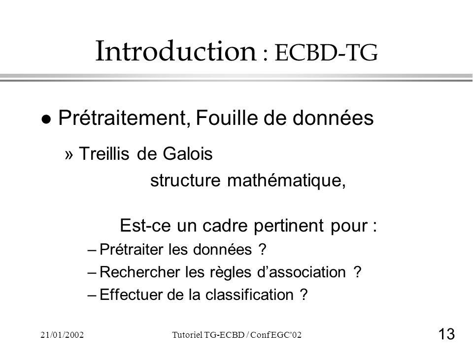 13 21/01/2002Tutoriel TG-ECBD / Conf EGC 02 Introduction : ECBD-TG l Prétraitement, Fouille de données »Treillis de Galois structure mathématique, Est-ce un cadre pertinent pour : –Prétraiter les données .