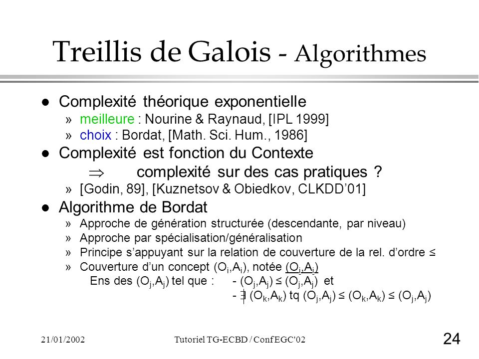 24 21/01/2002Tutoriel TG-ECBD / Conf EGC 02 Treillis de Galois - Algorithmes l Complexité théorique exponentielle »meilleure : Nourine & Raynaud, [IPL 1999] »choix : Bordat, [Math.