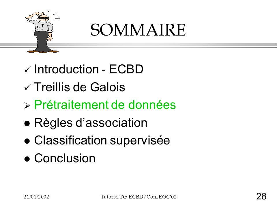 28 21/01/2002Tutoriel TG-ECBD / Conf EGC 02 SOMMAIRE Introduction - ECBD Treillis de Galois Prétraitement de données l Règles dassociation l Classification supervisée l Conclusion