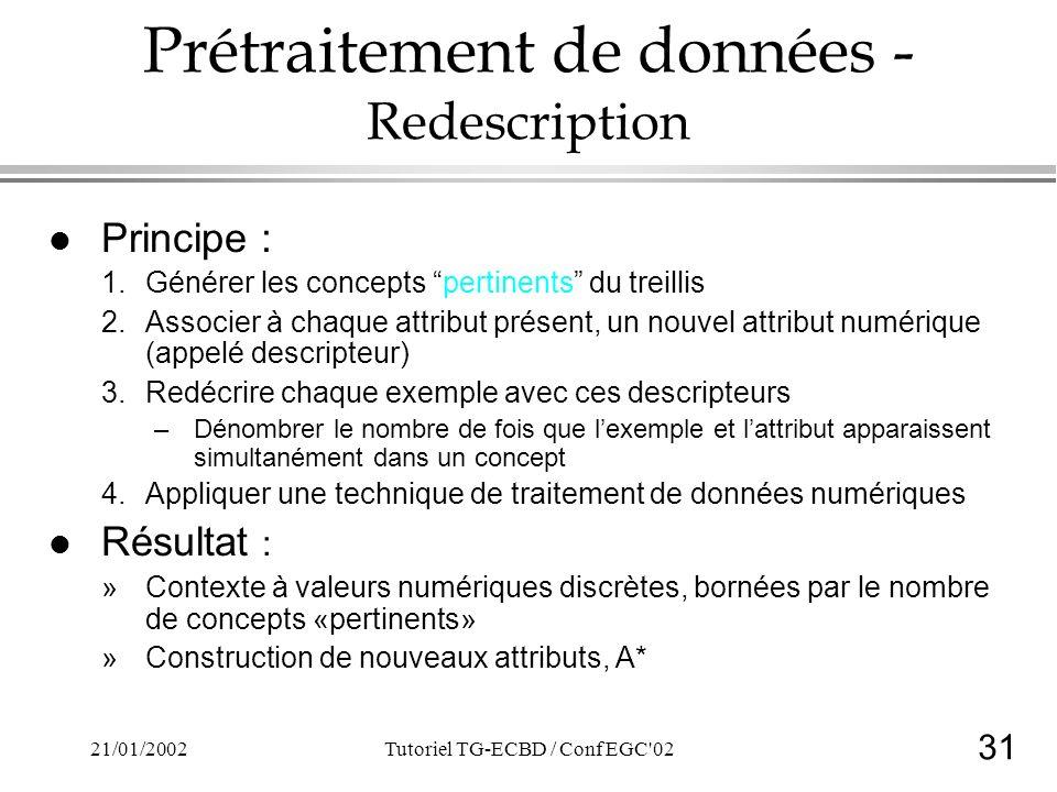 31 21/01/2002Tutoriel TG-ECBD / Conf EGC 02 Prétraitement de données - Redescription l Principe : 1.Générer les concepts pertinents du treillis 2.Associer à chaque attribut présent, un nouvel attribut numérique (appelé descripteur) 3.Redécrire chaque exemple avec ces descripteurs –Dénombrer le nombre de fois que lexemple et lattribut apparaissent simultanément dans un concept 4.Appliquer une technique de traitement de données numériques l Résultat : »Contexte à valeurs numériques discrètes, bornées par le nombre de concepts «pertinents» »Construction de nouveaux attributs, A*