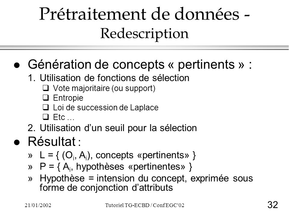32 21/01/2002Tutoriel TG-ECBD / Conf EGC 02 Prétraitement de données - Redescription l Génération de concepts « pertinents » : 1.Utilisation de fonctions de sélection Vote majoritaire (ou support) Entropie Loi de succession de Laplace Etc … 2.Utilisation dun seuil pour la sélection l Résultat : »L = { (O i, A i ), concepts «pertinents» } »P = { A i, hypothèses «pertinentes» } »Hypothèse = intension du concept, exprimée sous forme de conjonction dattributs