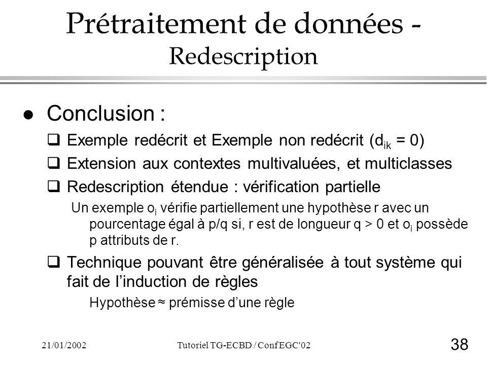 38 21/01/2002Tutoriel TG-ECBD / Conf EGC 02 Prétraitement de données - Redescription l Conclusion : Exemple redécrit et Exemple non redécrit (d ik = 0) Extension aux contextes multivaluées, et multiclasses Redescription étendue : vérification partielle Un exemple o i vérifie partiellement une hypothèse r avec un pourcentage égal à p/q si, r est de longueur q > 0 et o i possède p attributs de r.