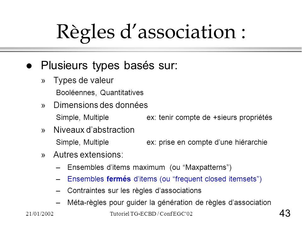 43 21/01/2002Tutoriel TG-ECBD / Conf EGC'02 Règles dassociation : l Plusieurs types basés sur: »Types de valeur Booléennes, Quantitatives »Dimensions