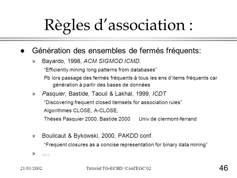 46 21/01/2002Tutoriel TG-ECBD / Conf EGC'02 Règles dassociation : l Génération des ensembles de fermés fréquents: »Bayardo, 1998, ACM SIGMOD ICMD. Eff