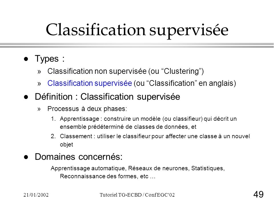 49 21/01/2002Tutoriel TG-ECBD / Conf EGC 02 Classification supervisée l Types : »Classification non supervisée (ou Clustering) »Classification supervisée (ou Classification en anglais) l Définition : Classification supervisée »Processus à deux phases: 1.Apprentissage : construire un modèle (ou classifieur) qui décrit un ensemble prédéterminé de classes de données, et 2.Classement : utiliser le classifieur pour affecter une classe à un nouvel objet l Domaines concernés: Apprentissage automatique, Réseaux de neurones, Statistiques, Reconnaissance des formes, etc …