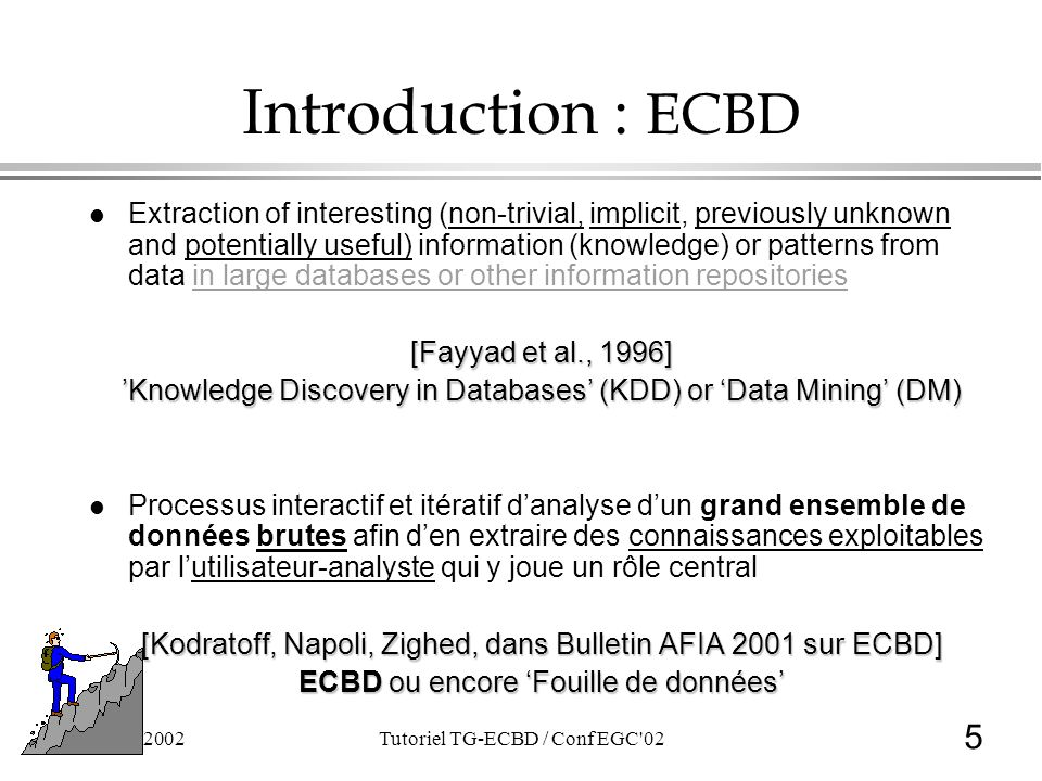 5 21/01/2002Tutoriel TG-ECBD / Conf EGC'02 Introduction : ECBD l Extraction of interesting (non-trivial, implicit, previously unknown and potentially